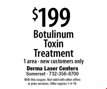 $199 Botulinum Toxin Treatment 1 area - new customers only. With this coupon. Not valid with other offers or prior services. Offer expires 1-4-19.