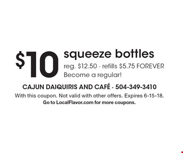 $10 squeeze bottlesreg. $12.50 - refills $5.75 FOREVER Become a regular!. With this coupon. Not valid with other offers. Expires 6-15-18.Go to LocalFlavor.com for more coupons.