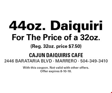 44oz. Daiquiri For The Price of a 32oz. (Reg. 32oz. price $7.50). With this coupon. Not valid with other offers. Offer expires 8-10-18.