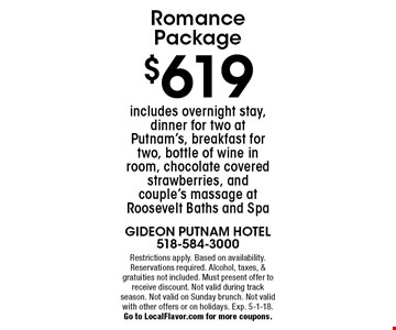 Romance package. $619 includes overnight stay, dinner for two at Putnam's, breakfast for two, bottle of wine in room, chocolate covered strawberries, and couple's massage at Roosevelt Baths and Spa. Restrictions apply. Based on availability. Reservations required. Alcohol, taxes & gratuities not included. Must present offer to receive discount. Not valid with other offers, on holidays, on Sunday brunch, or during track season. Exp. 5-1-18. Go to LocalFlavor.com for more coupons.