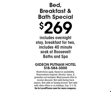 Bed, breakfast & bath special. $269 includes overnight stay, breakfast for two, includes 40 minute soak at Roosevelt Baths and Spa. Restrictions apply. Based on availability. Reservations required. Alcohol, taxes & gratuities not included. Must present offer to receive discount. Not valid with other offers, on holidays, on Sunday brunch, or during track season. Exp. 5-1-18. Go to LocalFlavor.com for more coupons.