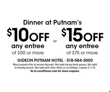 Dinner at Putnam's. $10 off any entree of $50 or more or $15 off any entree. of $75 or more. Must present offer to receive discount. Not valid with other offers, on holidays, on Sunday brunch, or during track season. Expires 5-1-18. Go to LocalFlavor.com for more coupons.