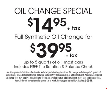 Oil Change Special $14.95 + tax. Full Synthetic Oil Change for $39.95 + tax. . up to 5 quarts of oil, most cars Includes Free Tire Rotation & Balance Check. Must be presented at time of estimate. Valid at participating locations. Oil change includes up to 5 quarts of Mobil motor oil and standard filter. Rotation with TPM System available at additional cost. Additional disposal and shop fees may apply. Special oil and filters are available at an additional cost. Most cars and light trucks. Not valid with any other offer or warranty work. One coupon per vehicle. Expires 5-25-18.