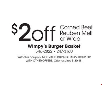 $2 off Corned Beef Reuben Melt or Wrap. With this coupon. NOT VALID DURING HAPPY HOUR OR WITH OTHER OFFERS. Offer expires 3-30-18.