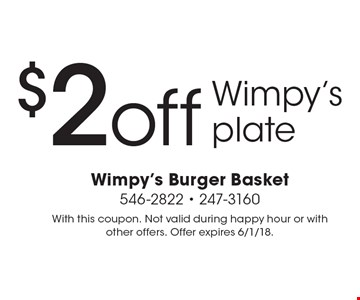 $2 off Wimpy's plate. With this coupon. Not valid during happy hour or with other offers. Offer expires 6/1/18.