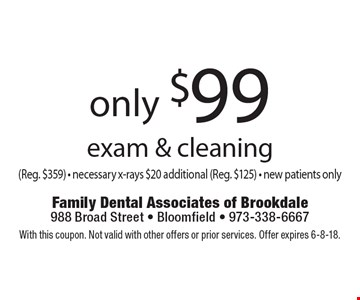 only $99 exam & cleaning (Reg. $359) - necessary x-rays $20 additional (Reg. $125) - new patients only. With this coupon. Not valid with other offers or prior services. Offer expires 6-8-18.