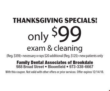 Thanksgiving Specials! Only $99 exam & cleaning (Reg. $359) - necessary x-rays $20 additional (Reg. $125) - New patients only. With this coupon. Not valid with other offers or prior services. Offer expires 12/14/18.