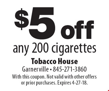 $5 off any 200 cigarettes. With this coupon. Not valid with other offers or prior purchases. Expires 4-27-18.