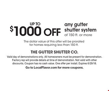 UP TO $1000 OFF any gutter shutter systemof 150 ft. or more The dollar value of this offer will be prorated for homes requiring less than 150 ft. . Valid day of demonstrations only. All homeowners must be present for demonstration. Factory rep will provide details at time of demonstration. Not valid with other discounts. Coupon has no cash value. One offer per install. Expires 6/29/18.Go to LocalFlavor.com for more coupons.