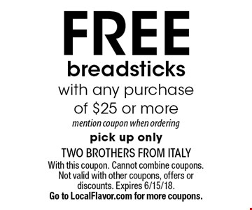 Free breadsticks with any purchase of $25 or more. Mention coupon when ordering pick up only. With this coupon. Cannot combine coupons. Not valid with other coupons, offers or discounts. Expires 6/15/18. Go to LocalFlavor.com for more coupons.