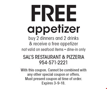 FREE appetizer buy 2 dinners and 2 drinks & receive a free appetizer not valid on seafood items - dine-in only. With this coupon. Cannot be combined with any other special coupon or offers. Must present coupon at time of order. Expires 3-9-18.