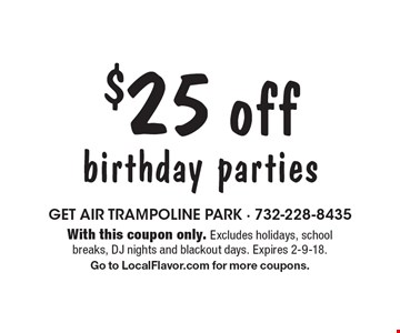 $25 off birthday parties. With this coupon only. Excludes holidays, school breaks, DJ nights and blackout days. Expires 2-9-18. Go to LocalFlavor.com for more coupons.