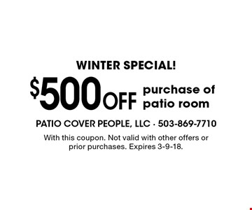 Winter special! $500 off purchase of patio room. With this coupon. Not valid with other offers or prior purchases. Expires 3-9-18.