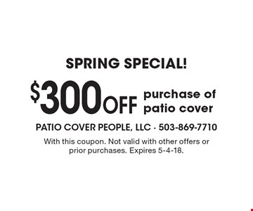 SPRING SPECIAL! $300 Off purchase of patio cover. With this coupon. Not valid with other offers or prior purchases. Expires 5-4-18.