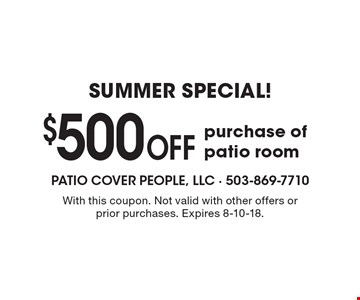 Summer SPECIAL! $500 Off purchase of patio room. With this coupon. Not valid with other offers or prior purchases. Expires 8-10-18.