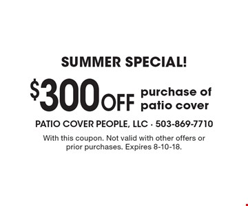 SUMMER SPECIAL! $300 Off purchase of patio cover. With this coupon. Not valid with other offers or prior purchases. Expires 8-10-18.