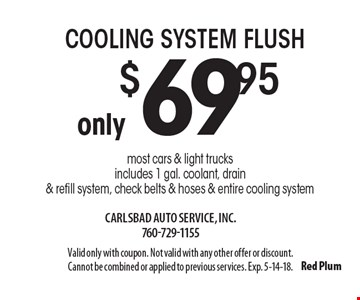 Only $69.95 cooling system flush most cars & light trucks includes 1 gal. coolant, drain & refill system, check belts & hoses & entire cooling system. Valid only with coupon. Not valid with any other offer or discount. Cannot be combined or applied to previous services. Exp. 5-14-18.