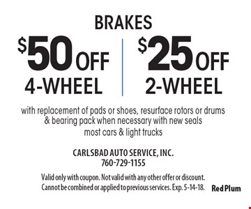 Brakes $50 off 4-wheel brakes OR $25 off 2-wheel brakes with replacement of pads or shoes, resurface rotors or drums & bearing pack when necessary with new seals most cars & light trucks. Valid only with coupon. Not valid with any other offer or discount. Cannot be combined or applied to previous services. Exp. 5-14-18.