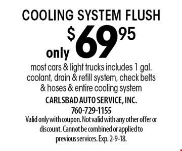 only $69.95 cooling system flush most cars & light trucks includes 1 gal. coolant, drain & refill system, check belts & hoses & entire cooling system. Valid only with coupon. Not valid with any other offer or discount. Cannot be combined or applied to previous services. Exp. 2-9-18.