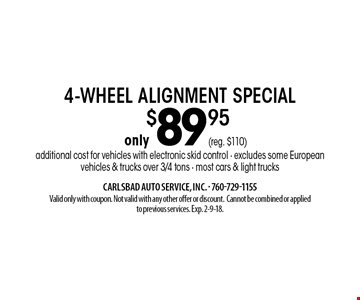 only $89.95 4-wheel alignment special additional cost for vehicles with electronic skid control - excludes some European vehicles & trucks over 3/4 tons - most cars & light trucks. Valid only with coupon. Not valid with any other offer or discount. Cannot be combined or applied to previous services. Exp. 2-9-18.