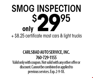 only $29.95 smog inspection + $8.25 certificate most cars & light trucks. Valid only with coupon. Not valid with any other offer or discount. Cannot be combined or applied to previous services. Exp. 2-9-18.