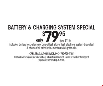 Only $79.95 battery & charging system special. Includes: battery test, alternator output test, starter test, electrical system draws test & check of all drive belts. most cars & light trucks. Valid only with coupon. Not valid with any other offer or discount. Cannot be combined or applied to previous services. Exp. 4-20-18.