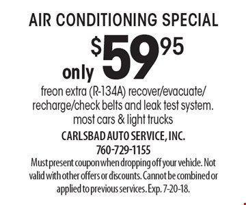 Air conditioning special only $59.95. Freon extra (R-134A). Recover/evacuate/recharge/check belts and leak test system. Most cars & light trucks. Must present coupon when dropping off your vehicle. Not valid with other offers or discounts. Cannot be combined or applied to previous services. Exp. 7-20-18.