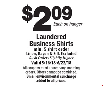 $2.09 Each on hanger Laundered Business Shirts min. 5 shirt order Linen, Rayon & Silk Excluded. Rush Orders Slightly Higher. Valid 5/16/18-6/22/18. All coupons must accompany incoming orders. Offers cannot be combined. Small environmental surcharge added to all prices.