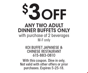 $3 OFF any two adult dinner buffets only with purchase of 2 beverages M-F only. With this coupon. Dine in only. Not valid with other offers or prior purchases. Expires 5-25-18.