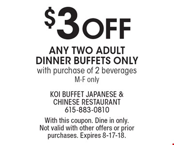 $3 OFF any two adult dinner buffets only with purchase of 2 beverages M-F only. With this coupon. Dine in only. Not valid with other offers or prior purchases. Expires 8-17-18.