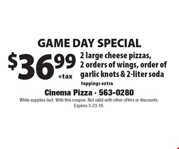 Game day special $36.99 +tax 2 large cheese pizzas, 2 orders of wings, order of garlic knots & 2-liter soda toppings extra. While supplies last. With this coupon. Not valid with other offers or discounts.  Expires 3-23-18.