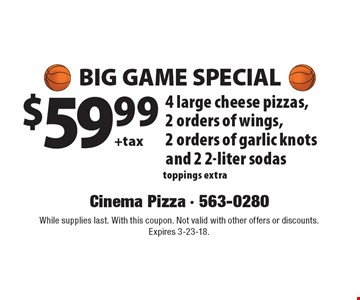 Big game special $59.99 + tax 4 large cheese pizzas, 2 orders of wings, 2 orders of garlic knots and 2 2-liter sodas toppings extra. While supplies last. With this coupon. Not valid with other offers or discounts. Expires 3-23-18.