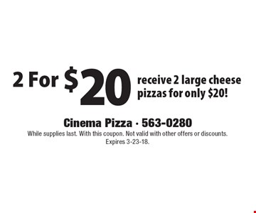 2 For $20 receive 2 large cheese pizzas for only $20!. While supplies last. With this coupon. Not valid with other offers or discounts. Expires 3-23-18.