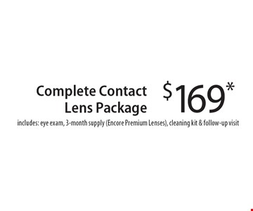 $169* Complete Contact Lens Package includes: eye exam, 3-month supply (Encore Premium Lenses), cleaning kit & follow-up visit. *With this coupon.Prescription limitations apply.Not valid with other offers. Excluding Maui Jim & Oakley. See store for details. Offer expires 5-11-18. CLIPPER/NSSW