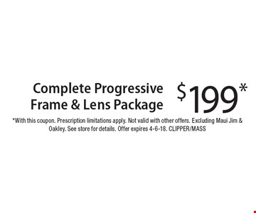 $199 Complete Progressive Frame & Lens Package. With this coupon. Prescription limitations apply. Not valid with other offers. Excluding Maui Jim & Oakley. See store for details. Offer expires 4-6-18. CLIPPER/MASS