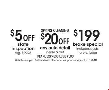 SPRING CLEANING $20 off any auto detail, inside & out OR $199 brake special includes pads, rotors, labor OR $5 off state inspection reg. $29.95. With this coupon. Not valid with other offers or prior services. Exp 6-8-18.