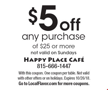 $5 off any purchase of $25 or more. Not valid on Sundays. With this coupon. One coupon per table. Not valid with other offers or on holidays. Expires 10/26/18. Go to LocalFlavor.com for more coupons.