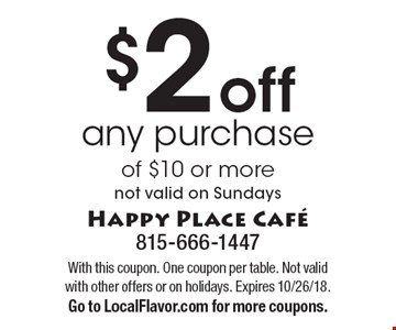 $2 off any purchase of $10 or more. Not valid on Sundays. With this coupon. One coupon per table. Not valid with other offers or on holidays. Expires 10/26/18. Go to LocalFlavor.com for more coupons.