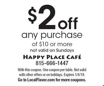 $2 off any purchase of $10 or more. Not valid on Sundays. With this coupon. One coupon per table. Not valid with other offers or on holidays. Expires 1/4/19. Go to LocalFlavor.com for more coupons.