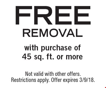 Free removal with purchase of45 sq. ft. or more. Not valid with other offers. Restrictions apply. Offer expires 3/9/18.