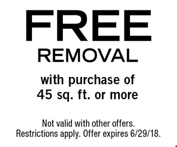 FREE removal with purchase of45 sq. ft. or more. Not valid with other offers. Restrictions apply. Offer expires 6/29/18.