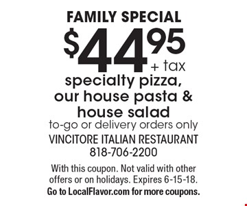 Family Special $44.95 + tax specialty pizza, our house pasta & house salad. To-go or delivery orders only. With this coupon. Not valid with other offers or on holidays. Expires 6-15-18. Go to LocalFlavor.com for more coupons.