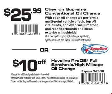 $25.99 Chevron Supreme Conventional Oil Change. With each oil change we perform a multi-point vehicle check, top off vital fluids, and even vacuum front and rear floorboards and clean exterior windshields! Plus tax. up to 5 qts. High mileage, synthetic, synthetic blend oils extra. Excludes bottled oil. $10 off Havoline ProDS Full Synthetic/High Mileage Oil Change. Expires 3-23-18. Charge for additional parts/service if needed. Most vehicles. Not valid with other offers. Valid at listed location. No cash value. Taxes and/or disposal fees extra, where permitted. Void where prohibited.
