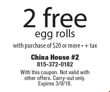 2 free egg rolls with purchase of $20 or more - + tax. With this coupon. Not valid with other offers. Carry-out only. Expires 3/9/18.