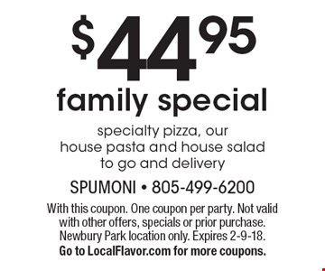 $44.95 family special. Specialty pizza, our house pasta and house salad to go and delivery. With this coupon. One coupon per party. Not valid with other offers, specials or prior purchase. Newbury Park location only. Expires 2-9-18. Go to LocalFlavor.com for more coupons.