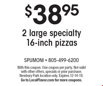 $38.95 2 large specialty 16-inch pizzas. With this coupon. One coupon per party. Not valid with other offers, specials or prior purchase. Newbury Park location only. Expires 12-14-18.Go to LocalFlavor.com for more coupons.