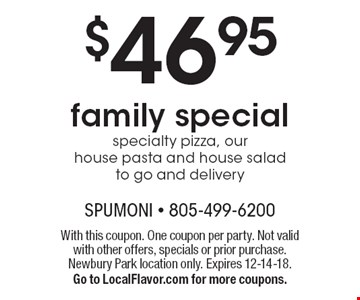 $46.95 family special specialty pizza, our house pasta and house salad to go and delivery. With this coupon. One coupon per party. Not valid with other offers, specials or prior purchase. Newbury Park location only. Expires 12-14-18.Go to LocalFlavor.com for more coupons.