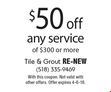 $50 off any service of $300 or more. With this coupon. Not valid with other offers. Offer expires 4-6-18.