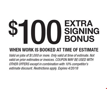$100 extra signing bonus when work is booked at time of estimate. Valid on jobs of $1,000 or more. Only valid at time of estimate. Not valid on prior estimates or invoices. Coupon may be used with other offers except in combination with 10% competitor's estimate discount. Restrictions apply. Expires 4/20/18