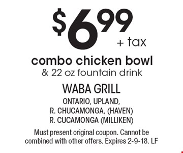 $6.99 + tax combo chicken bowl & 22 oz fountain drink. Must present original coupon. Cannot be combined with other offers. Expires 2-9-18. LF